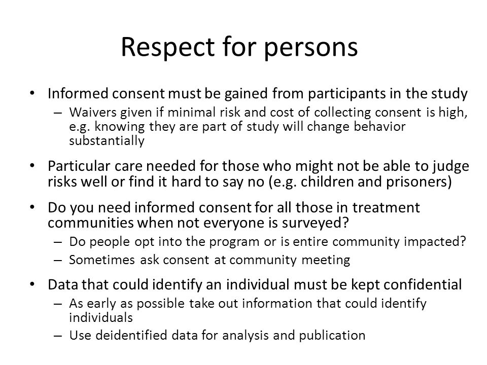 Respect for persons Informed consent must be gained from participants in the study – Waivers given if minimal risk and cost of collecting consent is h