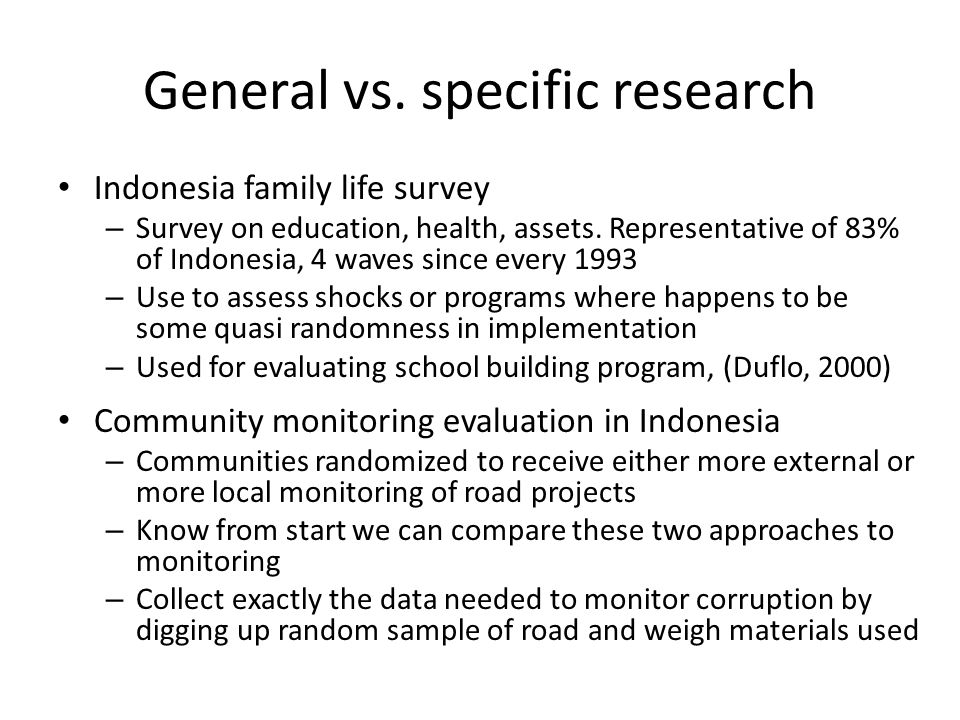 General vs. specific research Indonesia family life survey – Survey on education, health, assets. Representative of 83% of Indonesia, 4 waves since ev