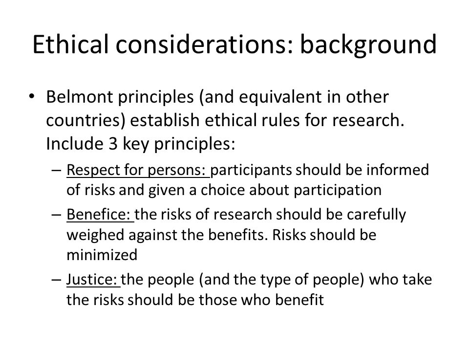 Ethical considerations: background Belmont principles (and equivalent in other countries) establish ethical rules for research. Include 3 key principl