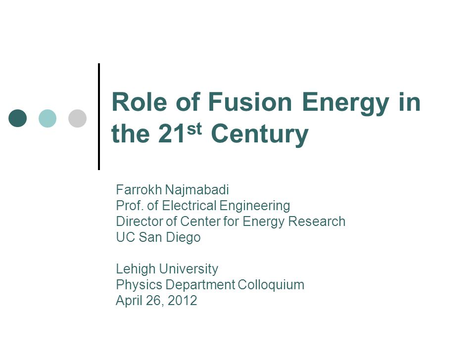 Role of Fusion Energy in the 21 st Century Farrokh Najmabadi Prof. of Electrical Engineering Director of Center for Energy Research UC San Diego Lehig