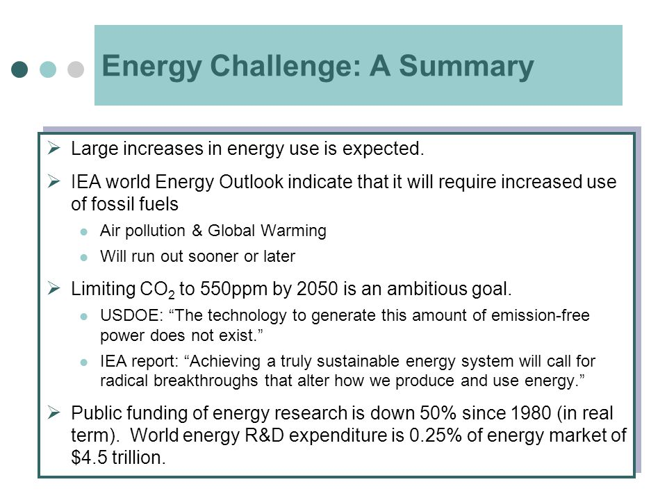 Energy Challenge: A Summary  Large increases in energy use is expected.  IEA world Energy Outlook indicate that it will require increased use of fos