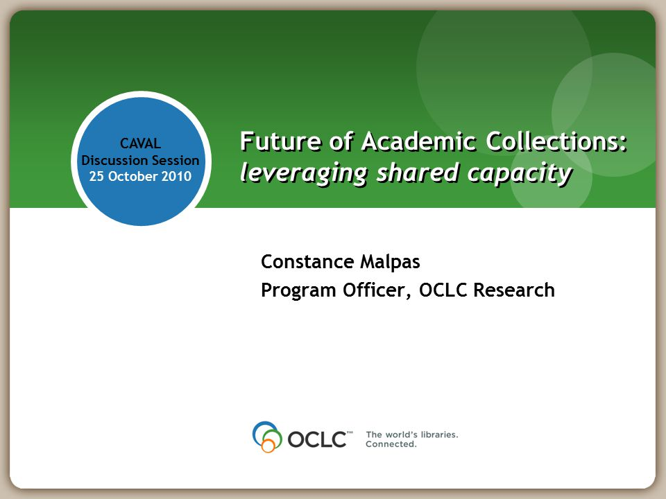 Constance Malpas Program Officer, OCLC Research Future of Academic Collections: leveraging shared capacity CAVAL Discussion Session 25 October 2010