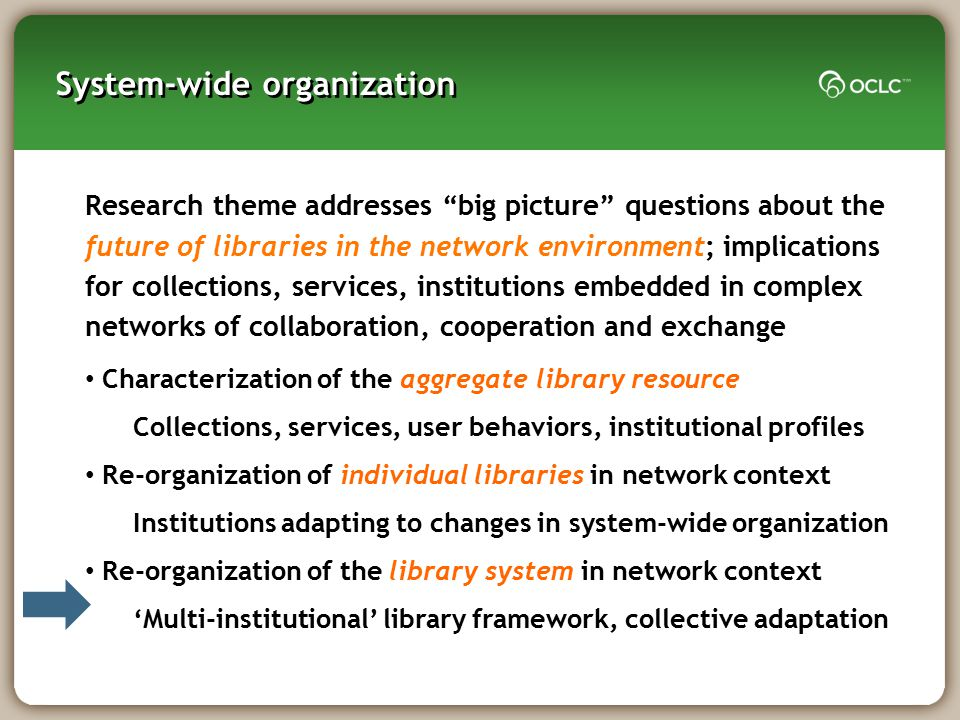 """System-wide organization Research theme addresses """"big picture"""" questions about the future of libraries in the network environment; implications for c"""