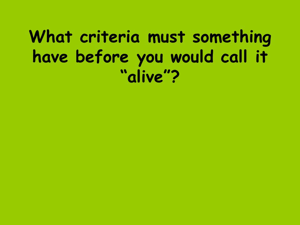 What criteria must something have before you would call it alive