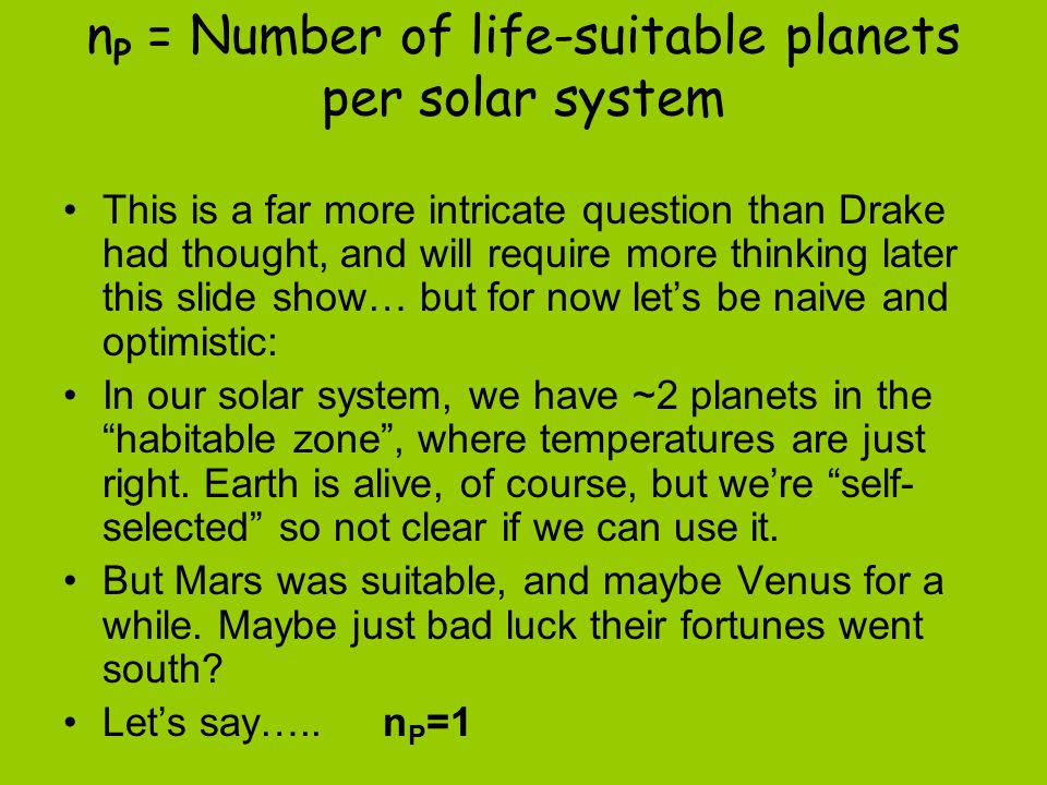 n P = Number of life-suitable planets per solar system This is a far more intricate question than Drake had thought, and will require more thinking later this slide show… but for now let's be naive and optimistic: In our solar system, we have ~2 planets in the habitable zone , where temperatures are just right.