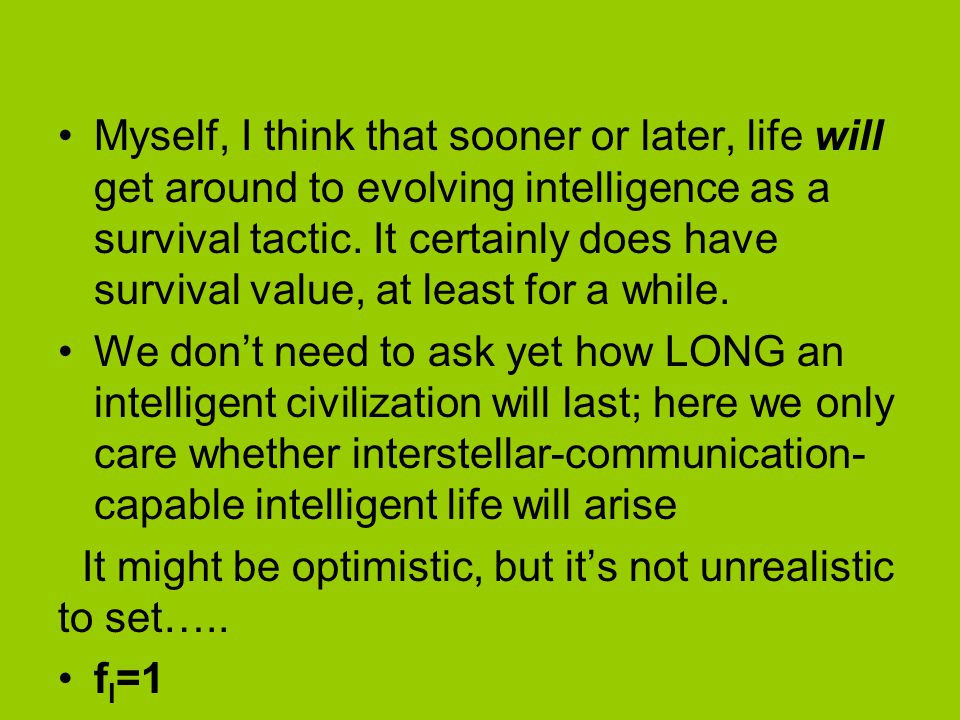 Myself, I think that sooner or later, life will get around to evolving intelligence as a survival tactic.