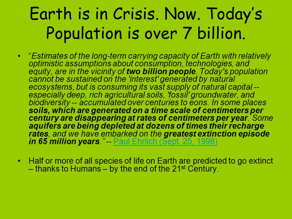 Earth is in Crisis. Now. Today's Population is over 7 billion.