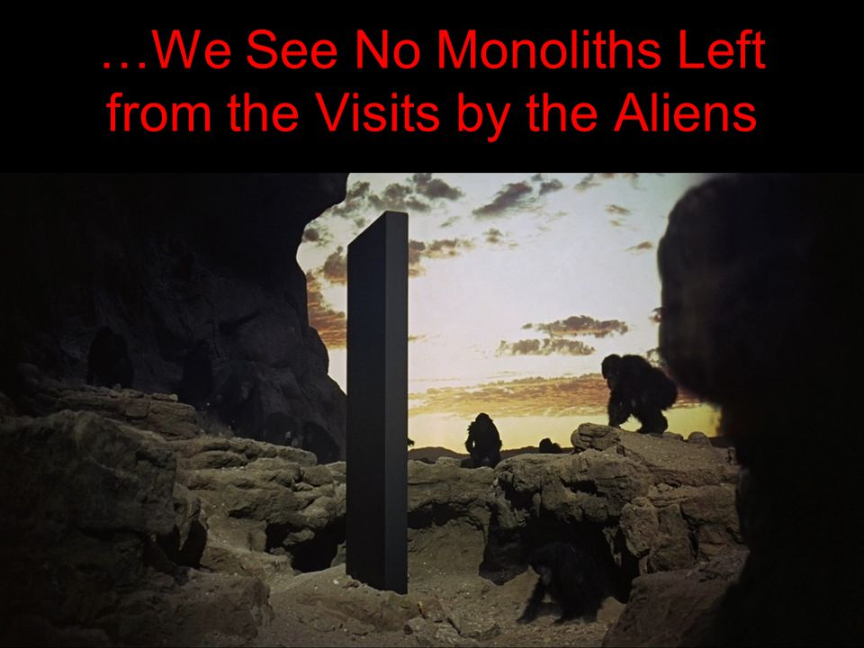 …We See No Monoliths Left from the Visits by the Aliens