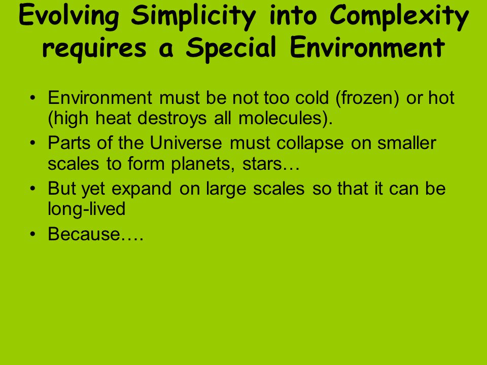Evolving Simplicity into Complexity requires a Special Environment Environment must be not too cold (frozen) or hot (high heat destroys all molecules).