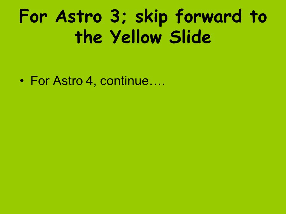 For Astro 3; skip forward to the Yellow Slide For Astro 4, continue….