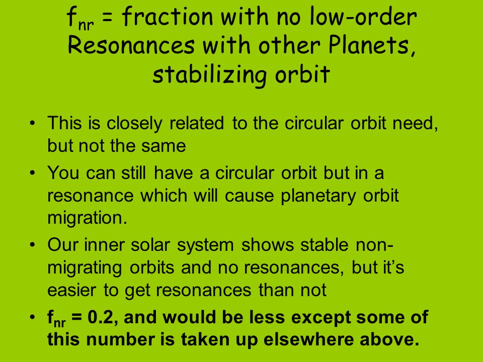 f nr = fraction with no low-order Resonances with other Planets, stabilizing orbit This is closely related to the circular orbit need, but not the same You can still have a circular orbit but in a resonance which will cause planetary orbit migration.