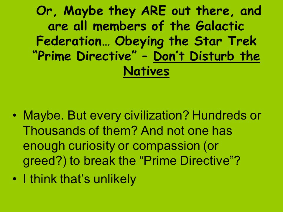Or, Maybe they ARE out there, and are all members of the Galactic Federation… Obeying the Star Trek Prime Directive – Don't Disturb the Natives Maybe.