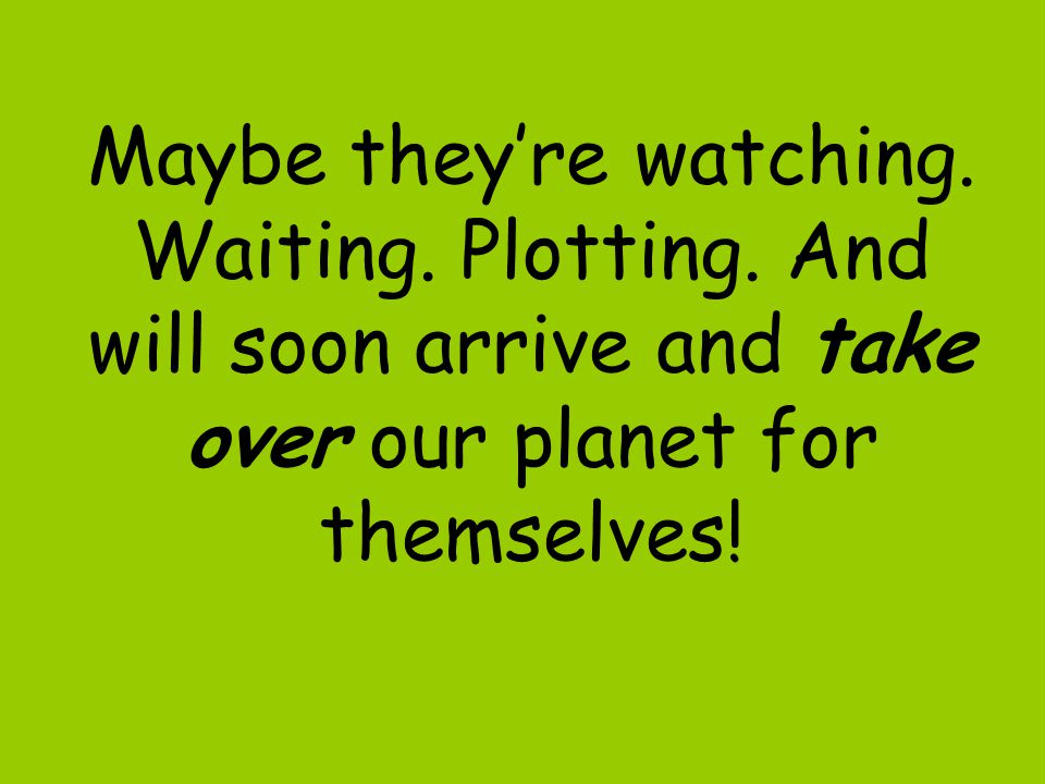 Maybe they're watching.Waiting. Plotting.
