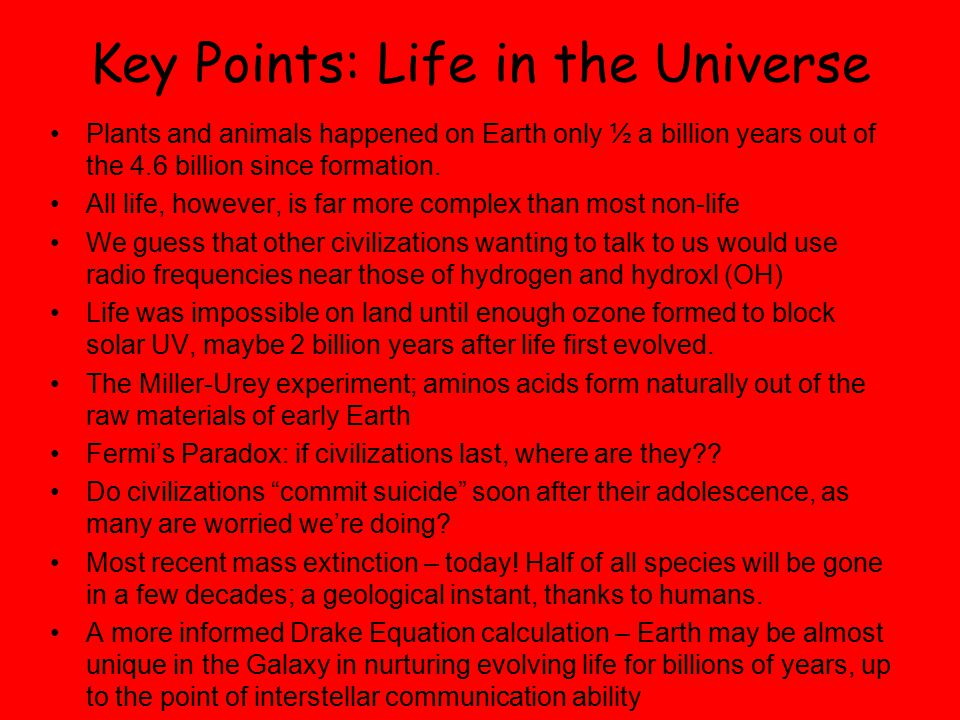 Key Points: Life in the Universe Plants and animals happened on Earth only ½ a billion years out of the 4.6 billion since formation.