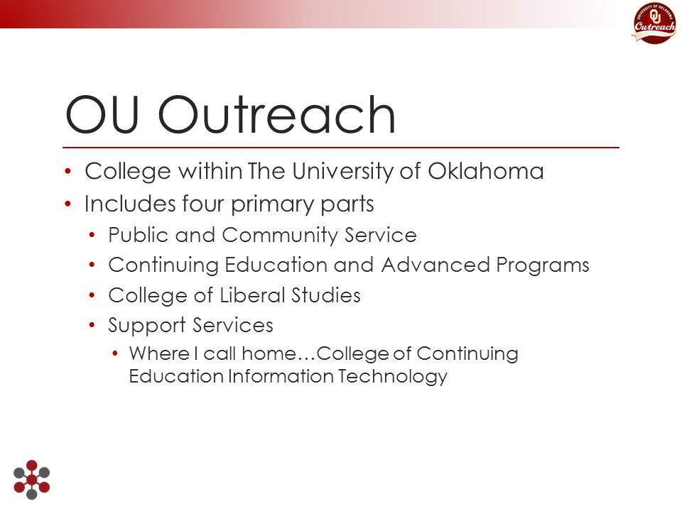 OU Outreach College within The University of Oklahoma Includes four primary parts Public and Community Service Continuing Education and Advanced Programs College of Liberal Studies Support Services Where I call home…College of Continuing Education Information Technology