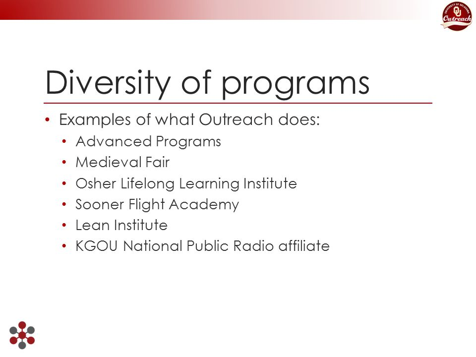 Diversity of programs Examples of what Outreach does: Advanced Programs Medieval Fair Osher Lifelong Learning Institute Sooner Flight Academy Lean Institute KGOU National Public Radio affiliate