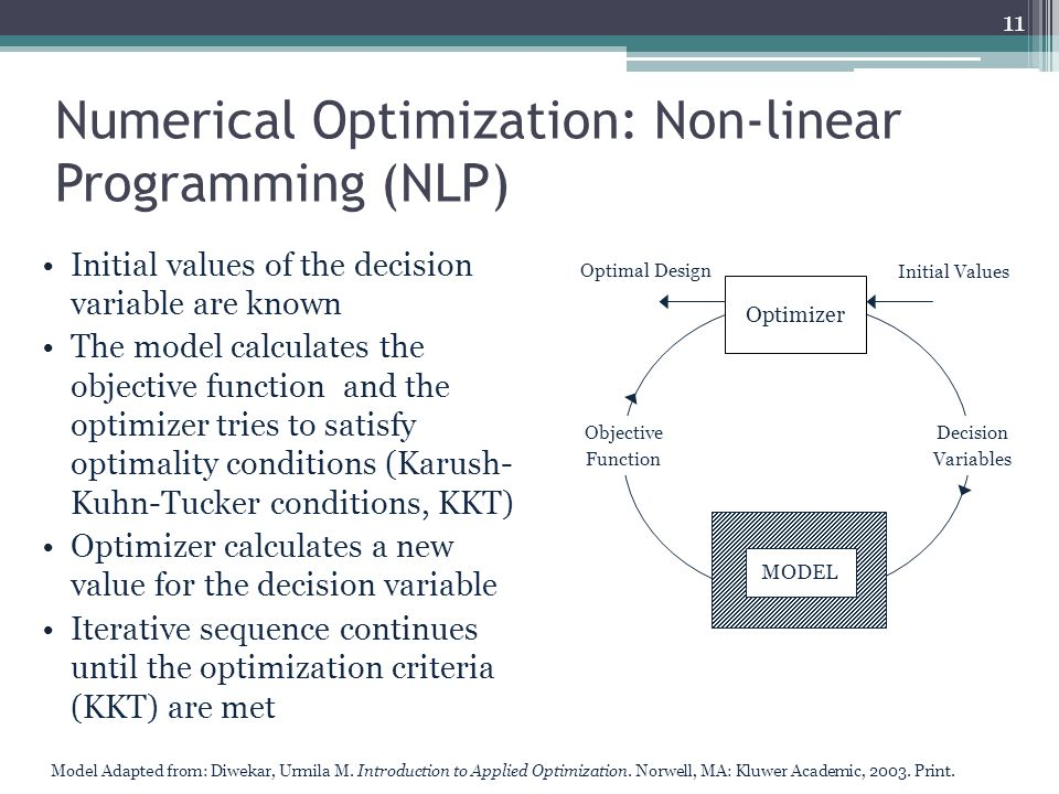 Numerical Optimization: Non-linear Programming (NLP) Initial values of the decision variable are known The model calculates the objective function and the optimizer tries to satisfy optimality conditions (Karush- Kuhn-Tucker conditions, KKT) Optimizer calculates a new value for the decision variable Iterative sequence continues until the optimization criteria (KKT) are met 11 Optimal Design Initial Values Optimizer MODEL Decision Variables Objective Function Model Adapted from: Diwekar, Urmila M.