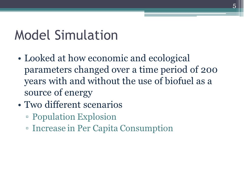 Model Simulation Looked at how economic and ecological parameters changed over a time period of 200 years with and without the use of biofuel as a source of energy Two different scenarios ▫Population Explosion ▫Increase in Per Capita Consumption 5