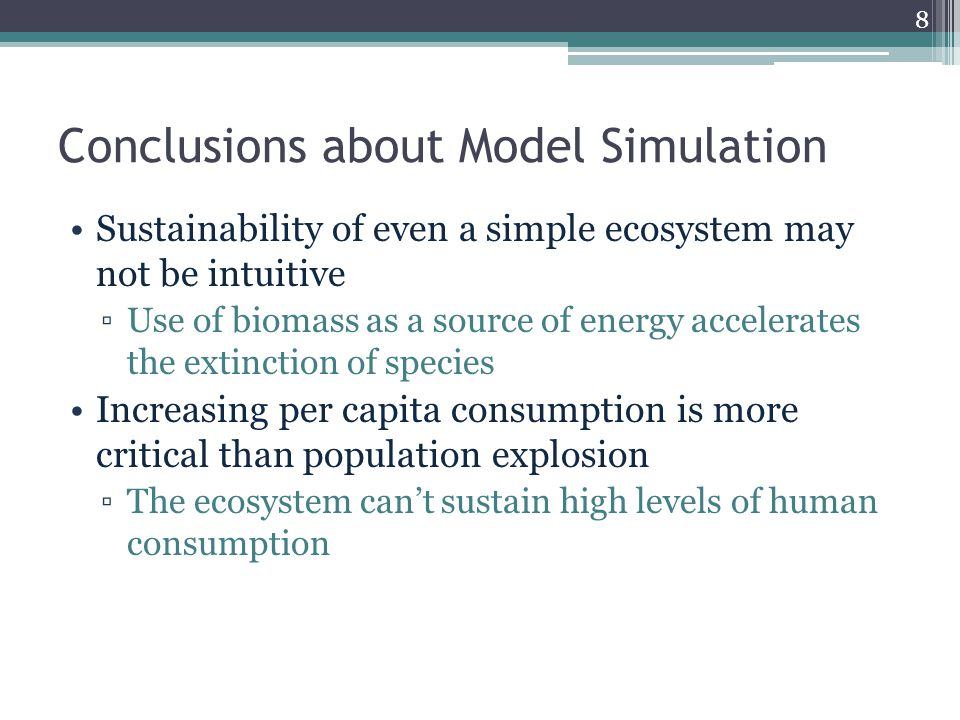 Conclusions about Model Simulation Sustainability of even a simple ecosystem may not be intuitive ▫Use of biomass as a source of energy accelerates the extinction of species Increasing per capita consumption is more critical than population explosion ▫The ecosystem can't sustain high levels of human consumption 8