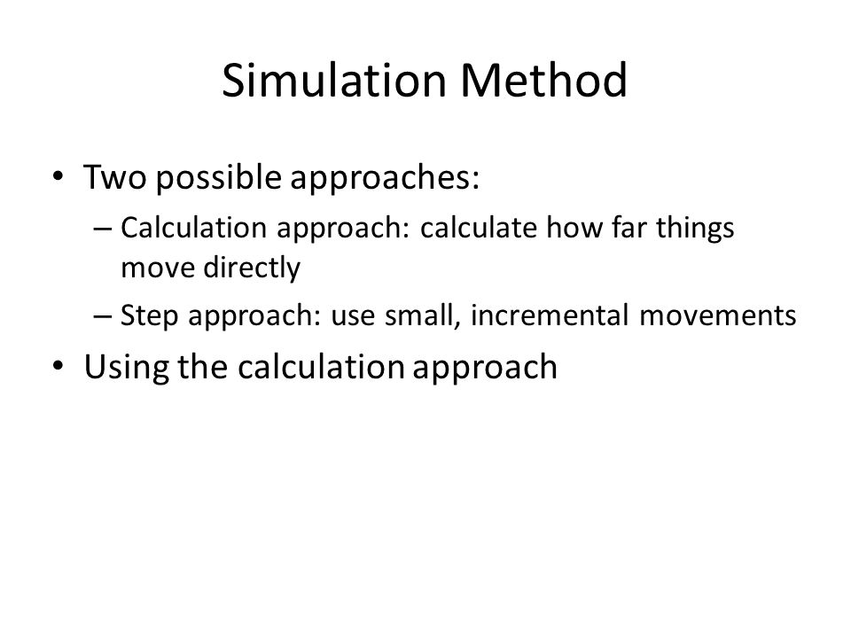 Simulation Method Two possible approaches: – Calculation approach: calculate how far things move directly – Step approach: use small, incremental movements Using the calculation approach