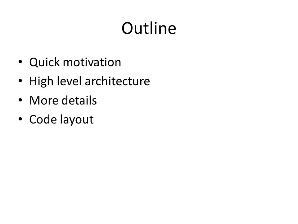 Outline Quick motivation High level architecture More details Code layout