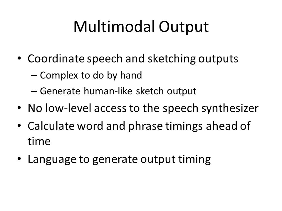 Multimodal Output Coordinate speech and sketching outputs – Complex to do by hand – Generate human-like sketch output No low-level access to the speech synthesizer Calculate word and phrase timings ahead of time Language to generate output timing