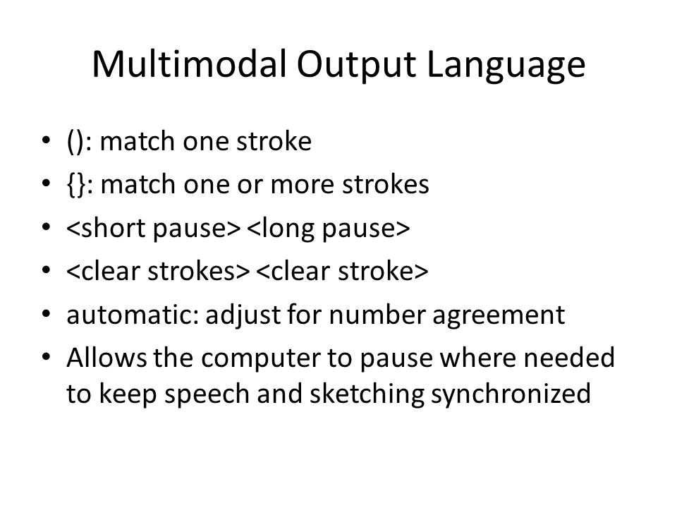 Multimodal Output Language (): match one stroke {}: match one or more strokes automatic: adjust for number agreement Allows the computer to pause where needed to keep speech and sketching synchronized