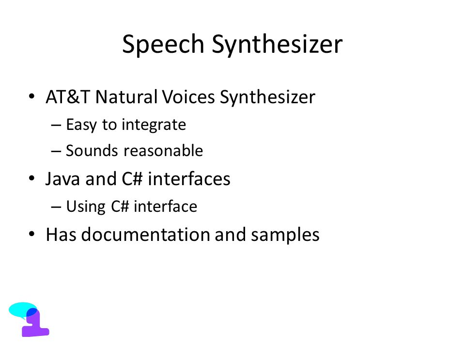 Speech Synthesizer AT&T Natural Voices Synthesizer – Easy to integrate – Sounds reasonable Java and C# interfaces – Using C# interface Has documentation and samples