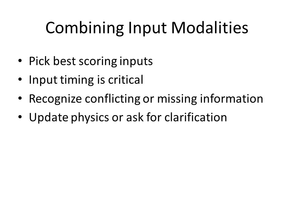 Combining Input Modalities Pick best scoring inputs Input timing is critical Recognize conflicting or missing information Update physics or ask for clarification