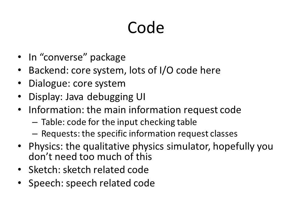 Code In converse package Backend: core system, lots of I/O code here Dialogue: core system Display: Java debugging UI Information: the main information request code – Table: code for the input checking table – Requests: the specific information request classes Physics: the qualitative physics simulator, hopefully you don't need too much of this Sketch: sketch related code Speech: speech related code