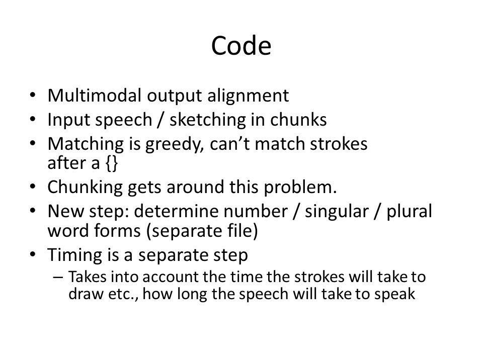 Code Multimodal output alignment Input speech / sketching in chunks Matching is greedy, can't match strokes after a {} Chunking gets around this problem.