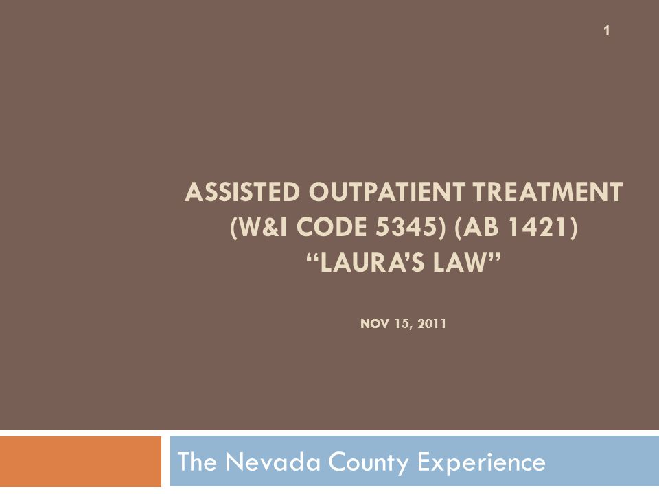 ASSISTED OUTPATIENT TREATMENT (W&I CODE 5345) (AB 1421) LAURA'S LAW NOV 15, 2011 The Nevada County Experience 1