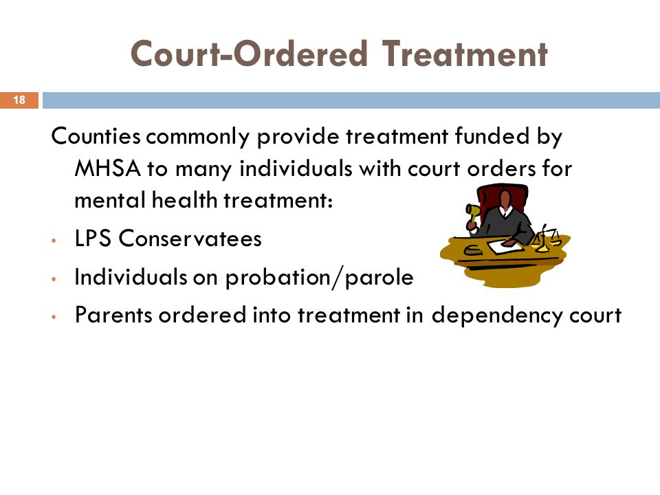 Court-Ordered Treatment 18 Counties commonly provide treatment funded by MHSA to many individuals with court orders for mental health treatment: LPS Conservatees Individuals on probation/parole Parents ordered into treatment in dependency court