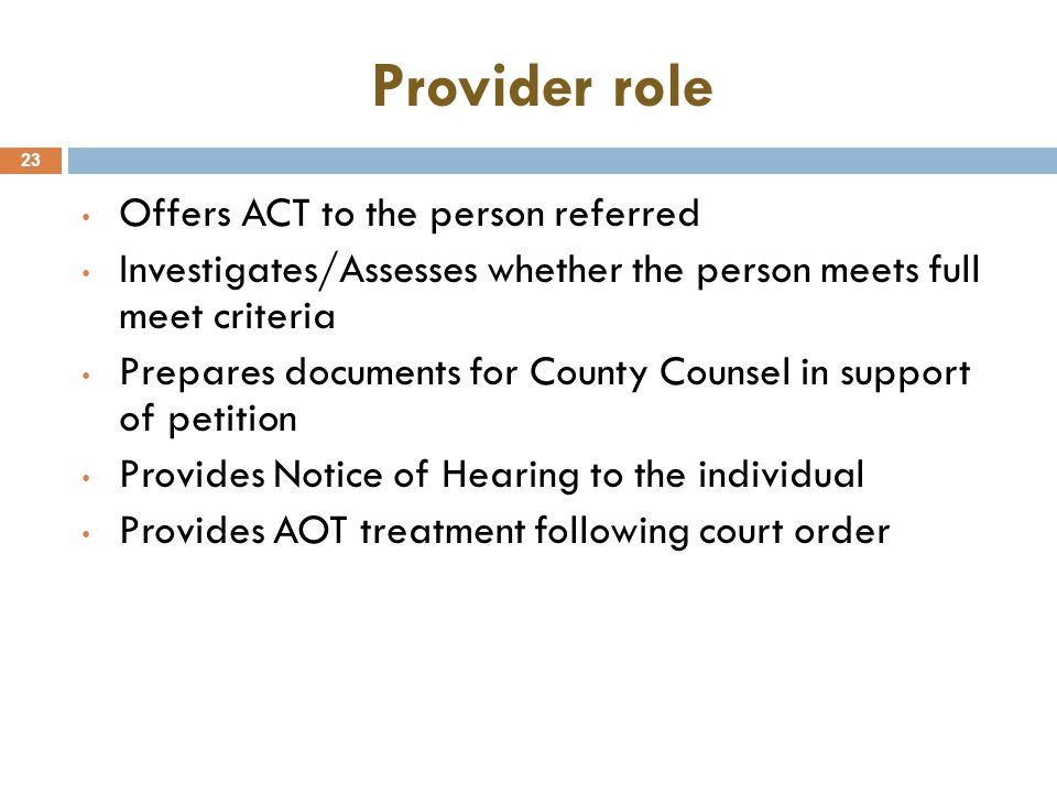 Provider role 23 Offers ACT to the person referred Investigates/Assesses whether the person meets full meet criteria Prepares documents for County Counsel in support of petition Provides Notice of Hearing to the individual Provides AOT treatment following court order