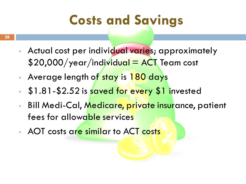 Costs and Savings 28 Actual cost per individual varies; approximately $20,000/year/individual = ACT Team cost Average length of stay is 180 days $1.81-$2.52 is saved for every $1 invested Bill Medi-Cal, Medicare, private insurance, patient fees for allowable services AOT costs are similar to ACT costs