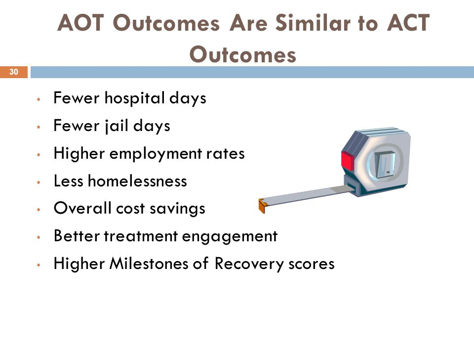 AOT Outcomes Are Similar to ACT Outcomes 30 Fewer hospital days Fewer jail days Higher employment rates Less homelessness Overall cost savings Better treatment engagement Higher Milestones of Recovery scores
