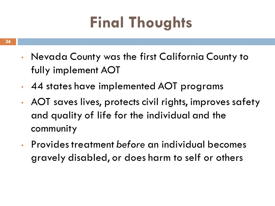 Final Thoughts 34 Nevada County was the first California County to fully implement AOT 44 states have implemented AOT programs AOT saves lives, protects civil rights, improves safety and quality of life for the individual and the community Provides treatment before an individual becomes gravely disabled, or does harm to self or others