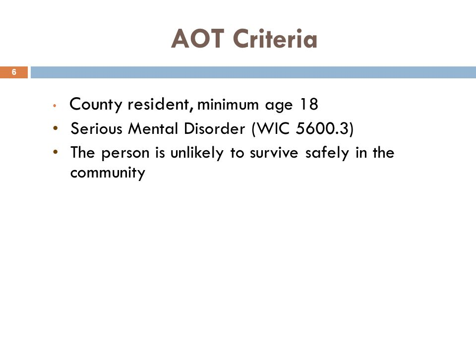AOT Criteria 6 County resident, m inimum age 18 Serious Mental Disorder (WIC 5600.3) The person is unlikely to survive safely in the community