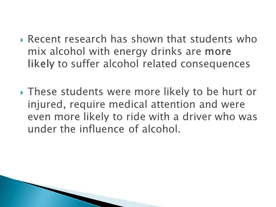  Recent research has shown that students who mix alcohol with energy drinks are more likely to suffer alcohol related consequences  These students were more likely to be hurt or injured, require medical attention and were even more likely to ride with a driver who was under the influence of alcohol.