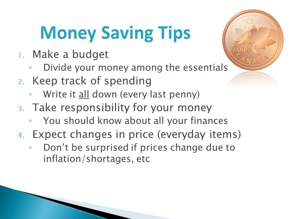 1. Make a budget ◦ Divide your money among the essentials 2.