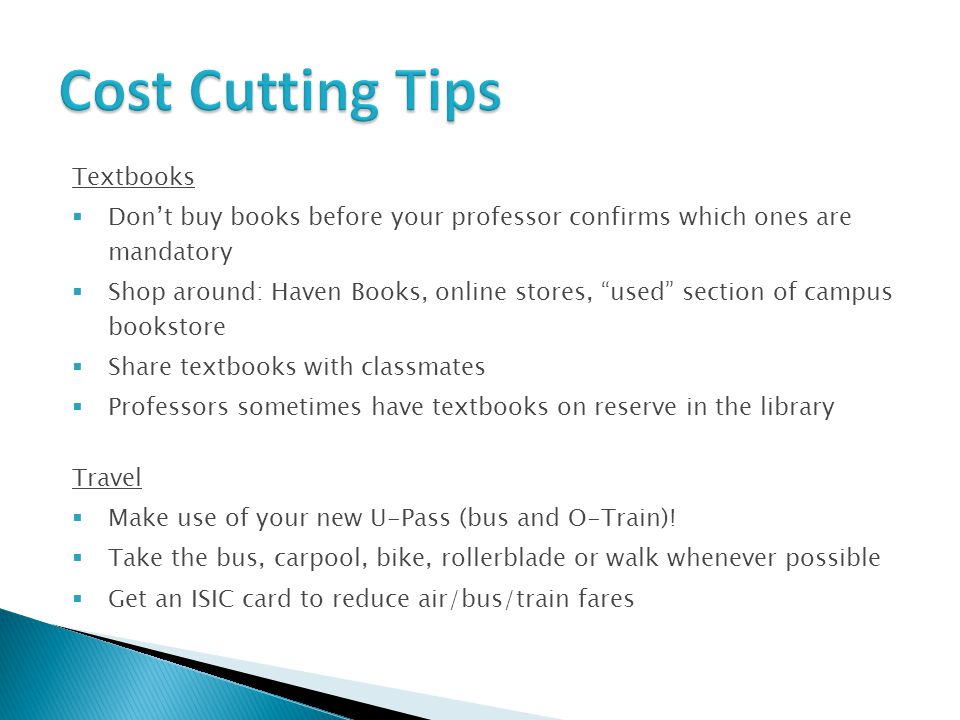 Textbooks  Don't buy books before your professor confirms which ones are mandatory  Shop around: Haven Books, online stores, used section of campus bookstore  Share textbooks with classmates  Professors sometimes have textbooks on reserve in the library Travel  Make use of your new U-Pass (bus and O-Train).