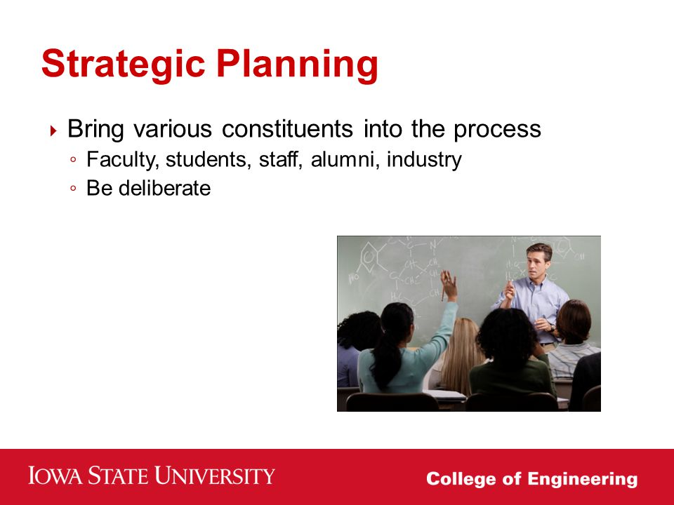  Bring various constituents into the process ◦ Faculty, students, staff, alumni, industry ◦ Be deliberate Strategic Planning