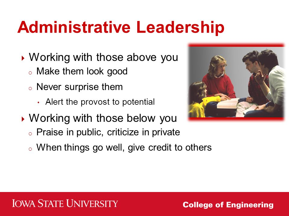 Working with those above you o Make them look good o Never surprise them Alert the provost to potential problems  Working with those below you o Praise in public, criticize in private o When things go well, give credit to others Administrative Leadership