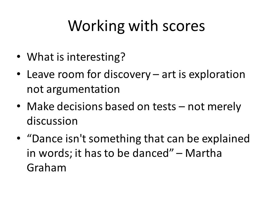 Working with scores What is interesting? Leave room for discovery – art is exploration not argumentation Make decisions based on tests – not merely di