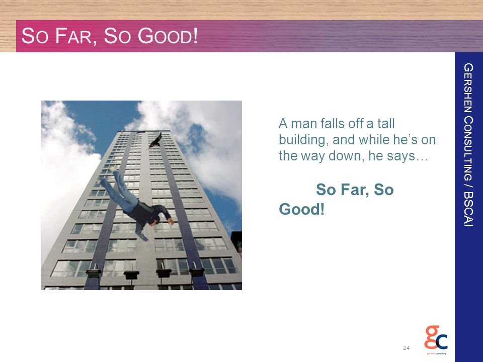G ERSHEN C ONSULTING / BSCAI S O F AR, S O G OOD ! 24 A man falls off a tall building, and while he's on the way down, he says… So Far, So Good!
