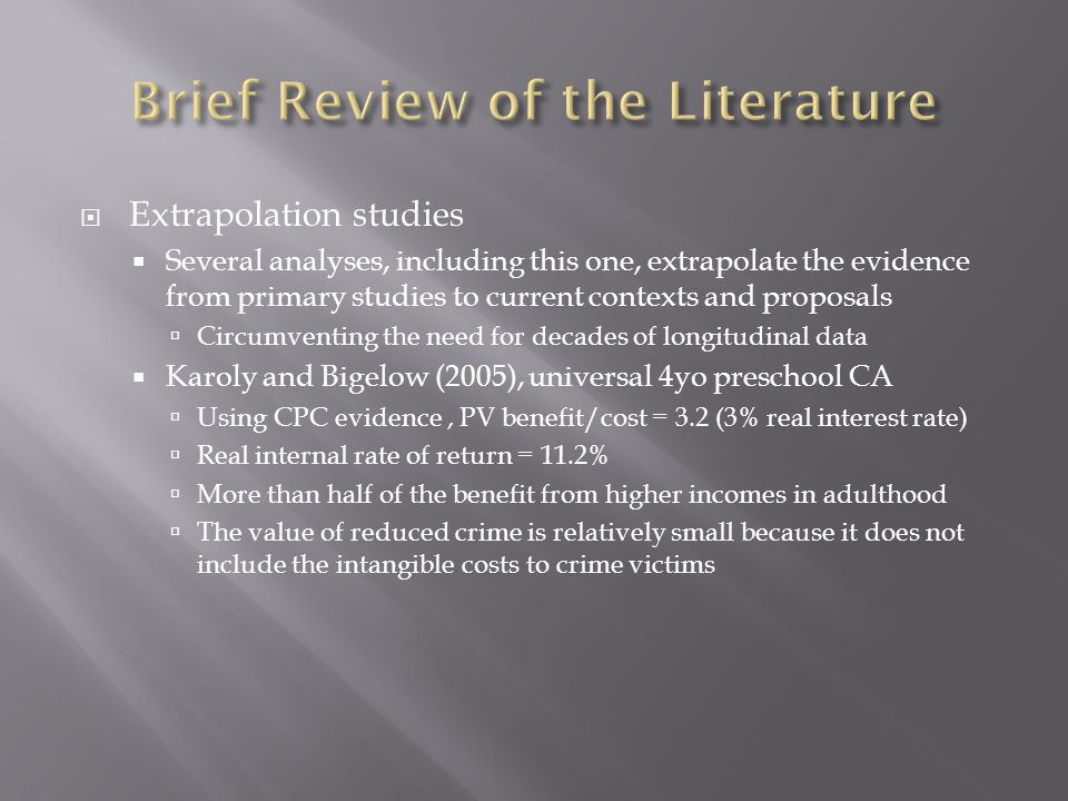  Extrapolation studies  Several analyses, including this one, extrapolate the evidence from primary studies to current contexts and proposals  Circumventing the need for decades of longitudinal data  Karoly and Bigelow (2005), universal 4yo preschool CA  Using CPC evidence, PV benefit/cost = 3.2 (3% real interest rate)  Real internal rate of return = 11.2%  More than half of the benefit from higher incomes in adulthood  The value of reduced crime is relatively small because it does not include the intangible costs to crime victims