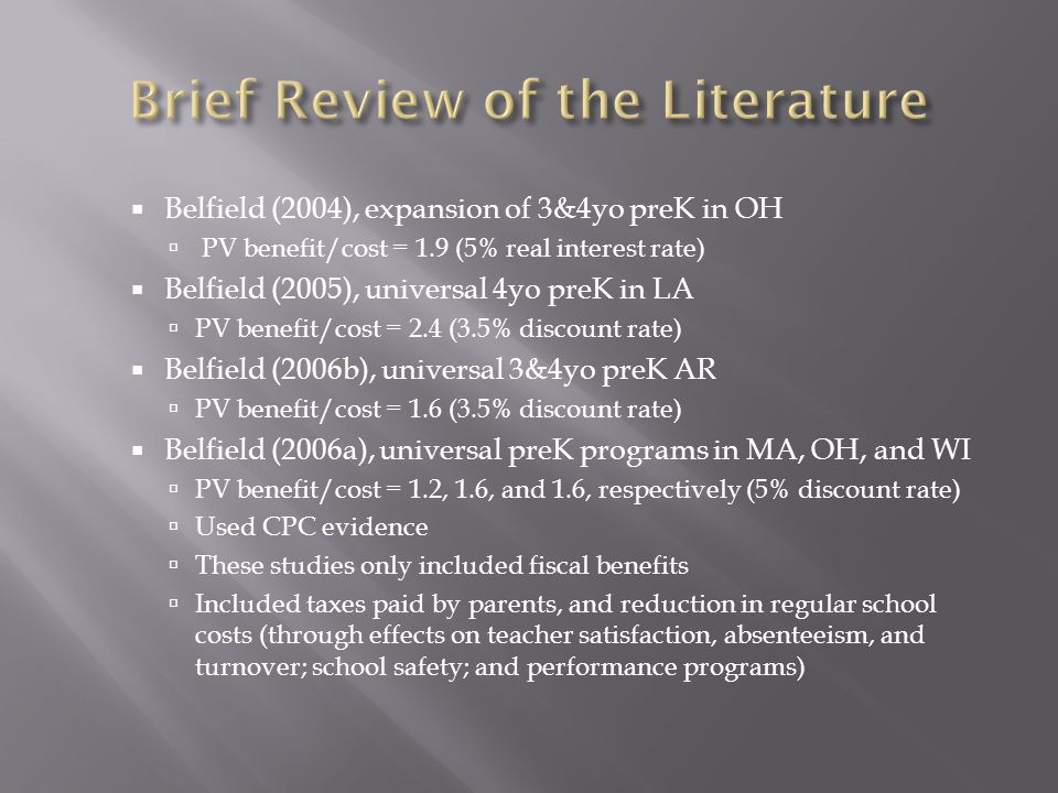  Belfield (2004), expansion of 3&4yo preK in OH  PV benefit/cost = 1.9 (5% real interest rate)  Belfield (2005), universal 4yo preK in LA  PV benefit/cost = 2.4 (3.5% discount rate)  Belfield (2006b), universal 3&4yo preK AR  PV benefit/cost = 1.6 (3.5% discount rate)  Belfield (2006a), universal preK programs in MA, OH, and WI  PV benefit/cost = 1.2, 1.6, and 1.6, respectively (5% discount rate)  Used CPC evidence  These studies only included fiscal benefits  Included taxes paid by parents, and reduction in regular school costs (through effects on teacher satisfaction, absenteeism, and turnover; school safety; and performance programs)