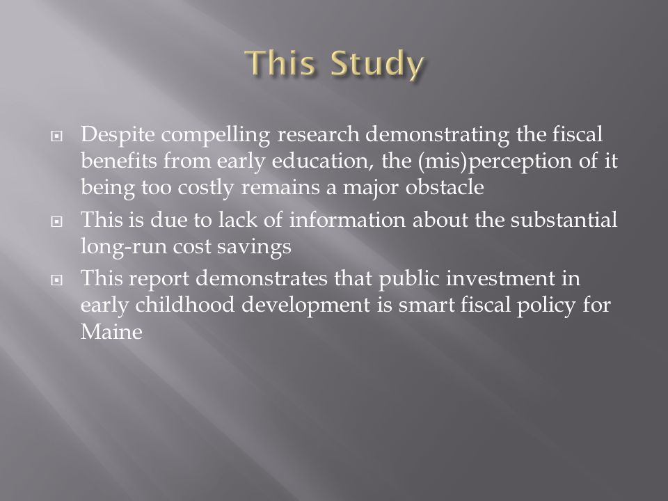  Despite compelling research demonstrating the fiscal benefits from early education, the (mis)perception of it being too costly remains a major obstacle  This is due to lack of information about the substantial long-run cost savings  This report demonstrates that public investment in early childhood development is smart fiscal policy for Maine