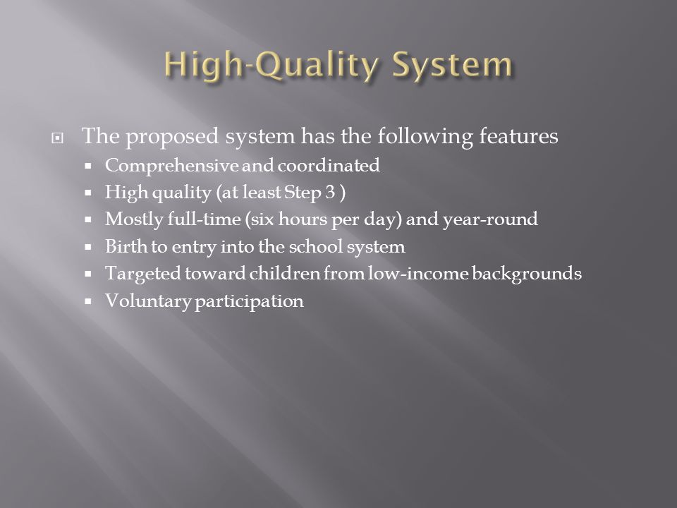  The proposed system has the following features  Comprehensive and coordinated  High quality (at least Step 3 )  Mostly full-time (six hours per day) and year-round  Birth to entry into the school system  Targeted toward children from low-income backgrounds  Voluntary participation