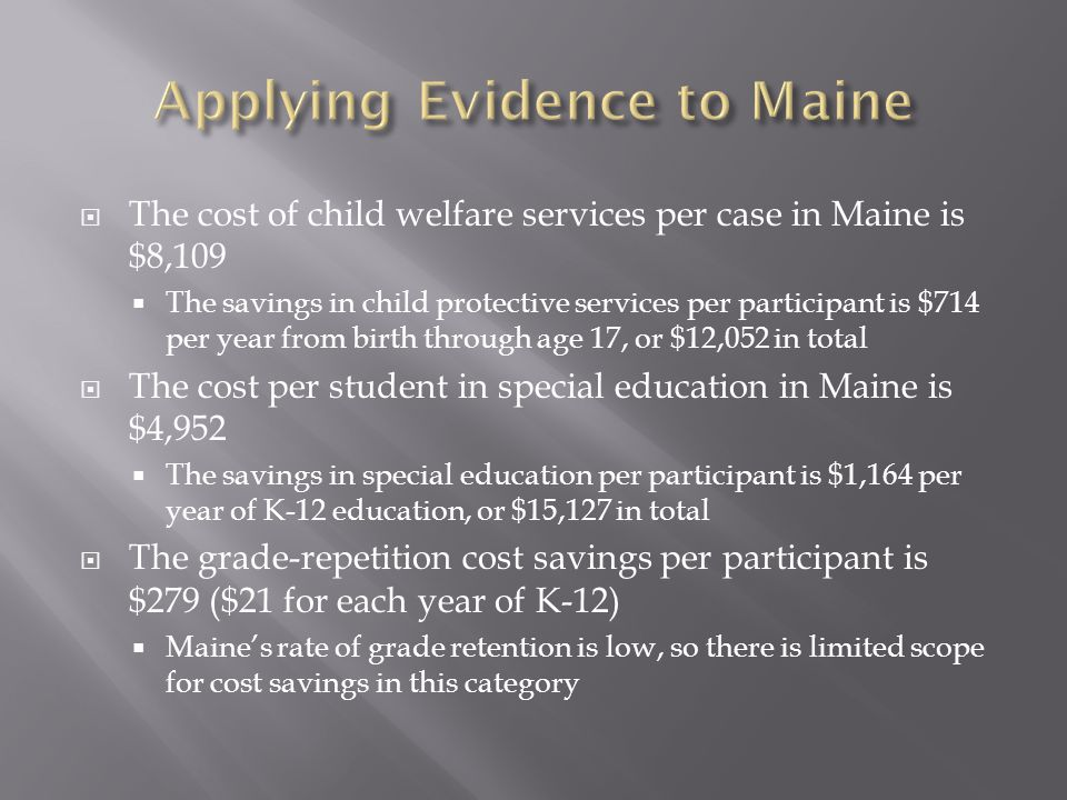  The cost of child welfare services per case in Maine is $8,109  The savings in child protective services per participant is $714 per year from birth through age 17, or $12,052 in total  The cost per student in special education in Maine is $4,952  The savings in special education per participant is $1,164 per year of K-12 education, or $15,127 in total  The grade-repetition cost savings per participant is $279 ($21 for each year of K-12)  Maine's rate of grade retention is low, so there is limited scope for cost savings in this category